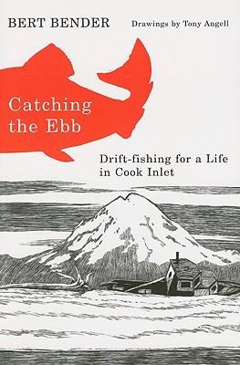 Catching the Ebb: Drift-Fishing for a Life in Cook Inlet 9780870712968