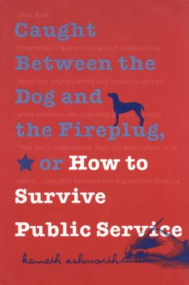 Caught Between the Dog and the Fireplug, or How to Survive Public Service