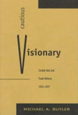 Cautious Visionary: Cordell Hull and Trade Reform, 1933-1937 9780873385961