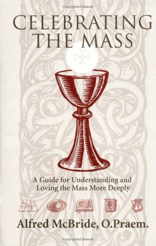 Celebrating Mass: A Guide for Understanding and Loving the Mass More Deeply 9780879731489