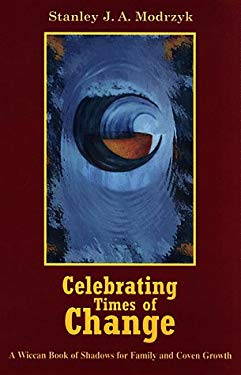 Celebrating Times of Change: A Wiccan Book of Shadows for Family and Coven Growth 9780877288206
