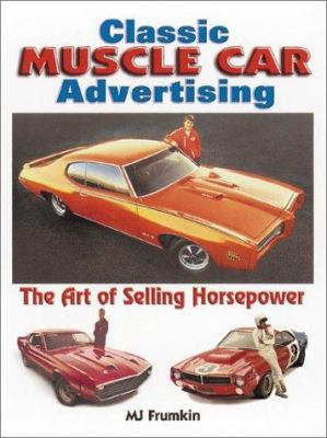 Classic Muscle Car Advertising: The Art of Selling Horsepower 9780873493369