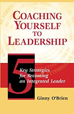 Coaching Yourself to Leadership: 5 Key Strategies for Becoming an Integrated Leader 9780874258691