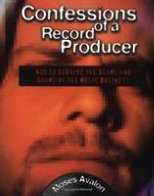 Confessions of a Record Producer: How to Survive the Scams and Shams of the Music Business 9780879305321