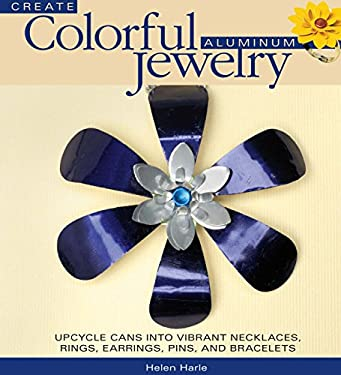 Create Colorful Aluminum Jewelry: Upcycle Cans Into Vibrant Necklaces, Rings, Earrings, Pins, and Bracelets 9780871164049