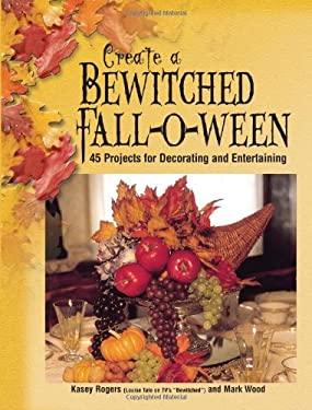 Create a Bewitched Fall-O-Ween: 45 Projects for Decorating and Entertaining 9780873494984