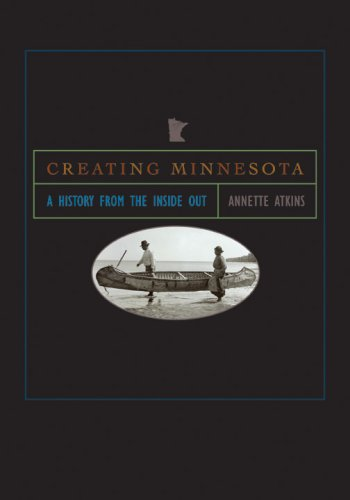 Creating Minnesota: A History from the Inside Out 9780873516334