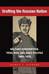 Drafting the Russian Nation: Military Conscription, Total War, and Mass Politics, 1905-1925 14171345