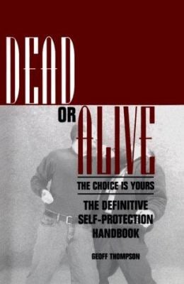 Dead or Alive: The Choice Is Yours: The Definitive Self-Protection Handbook 9780873649148