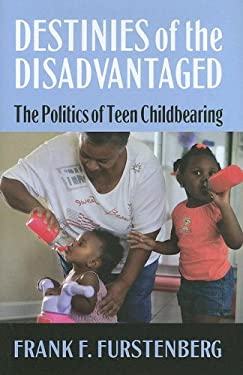 Destinies of the Disadvantaged: The Politics of Teenage Childbearing 9780871542748