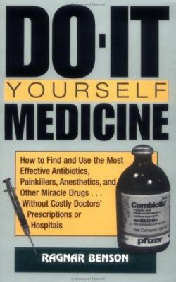 Do-It-Yourself Medicine: How to Find and Use the Most Effective Antibiotics, Painkillers, Anesthetics and Other Miracle Drugs . . . Without Cos 9780873649186