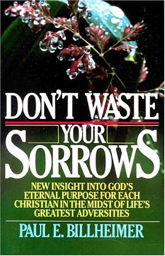 Dont Waste Your Sorrows: New Insight Into God's Eternal Purpose for Each Christian in the Midst of Life's Greatest Adversities 9780875080079