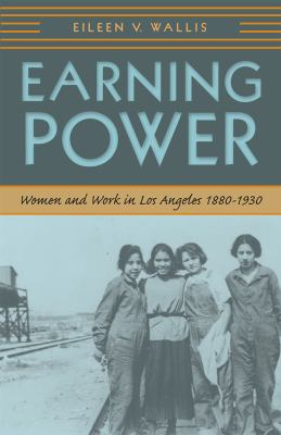 Earning Power: Women and Work in Los Angeles, 1880-1930 9780874178135