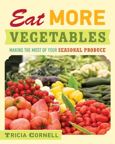 Eat More Vegetables: Making the Most of Your Seasonal Produce 9780873518529