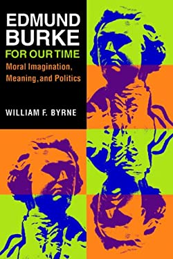 Edmund Burke for Our Time: Moral Imagination, Meaning, and Politics 9780875806495