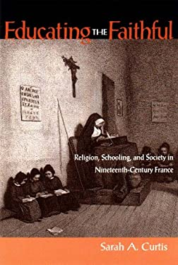 Educating the Faithful: Religion, Schooling, and Society in Nineteenth-Century France 9780875802626