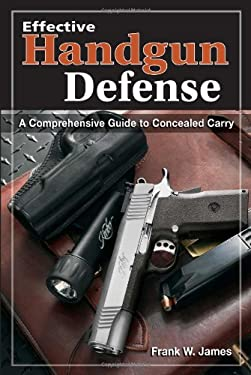 Effective Handgun Defense: A Comprehensive Guide to Concealed Carry 9780873498999