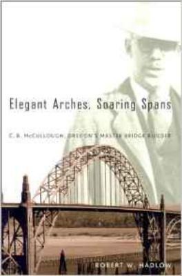 Elegant Arches, Soaring Spans: C.B. McCullough, Oregon's Master Bridge Builder 9780870715341
