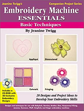 Embroidery Machine Essentials - Basic Techniques: Jeanine Twigg's Companion Project Series #1 9780873495806