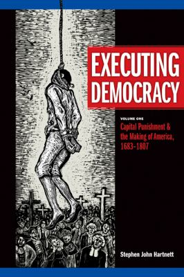 Executing Democracy, Volume One: Capital Punishment & the Making of America, 1683-1807 9780870138690