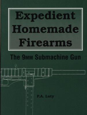 Expedient Homemade Firearms: The 9mm Submachine Gun 9780873649834