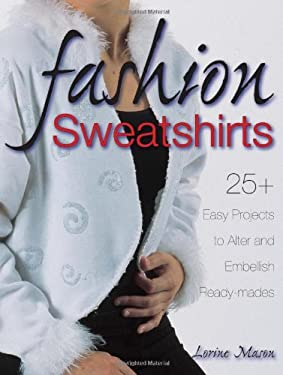 Fashion Sweatshirts: 25+ Easy Projects to Alter and Embellish Ready-Mades 9780873499125