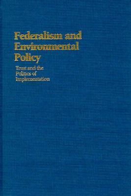 Federalism and Environmental Policy: Trust and the Politics of Implementation 9780878406555