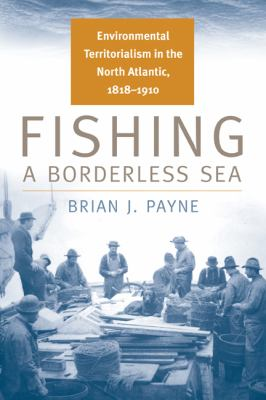 Fishing a Borderless Sea: Environmental Territorialism in the North Atlantic, 1818-1910 9780870138744
