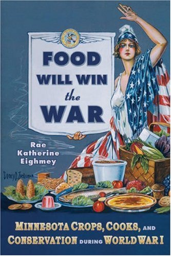 Food Will Win the War: Minnesota Crops, Cooks, and Conservation During World War I 9780873517188