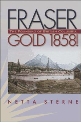Fraser Gold 1858!: The Founding of British Columbia 9780874221657