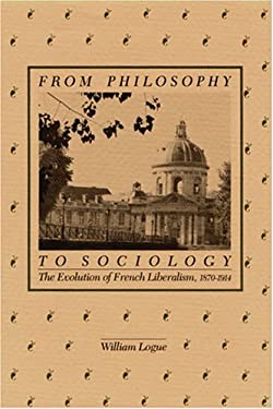 From Philosophy to Sociology: The Evolution of French Liberalism, 1870-1914 9780875800882