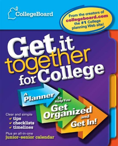Get It Together for College: A Planner to Help You Get Organized and Get In!