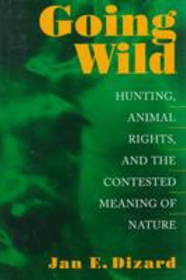Going Wild: Hunting, Animal Rights, and the Contested Meaning of Nature 9780870239083