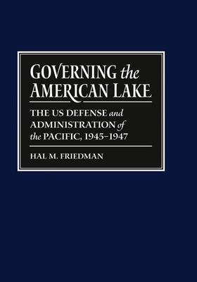 Governing the American Lake: The U.S. Defense and Administration of the Pacific, 1945-1947 9780870137945