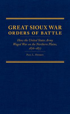 Great Sioux War Orders of Battle: How the United States Army Waged War on the Nothern Plains, 1876-1877 9780870623981