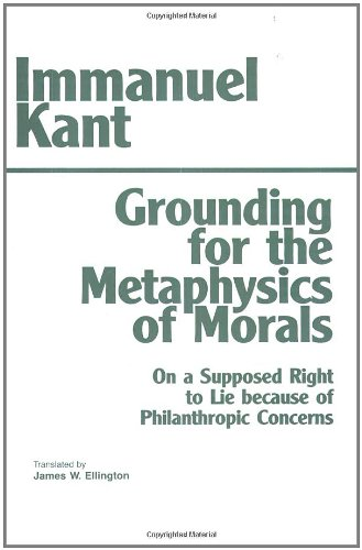 Grounding for the Metaphysics of Morals; With, on a Supposed Right to Lie Because of Philanthropic Concerns 9780872201668