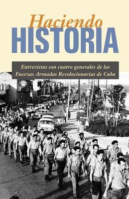 Haciendo Historia: Entrevistas Con Cuatro Generales de las Fuerzas Armadas Revolucionarias de Cuba 9780873489041