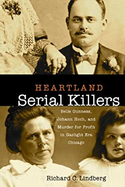 Heartland Serial Killers: Belle Gunness, Johann Hoch, and Murder for Profit in Gaslight Era Chicago 9780875804361