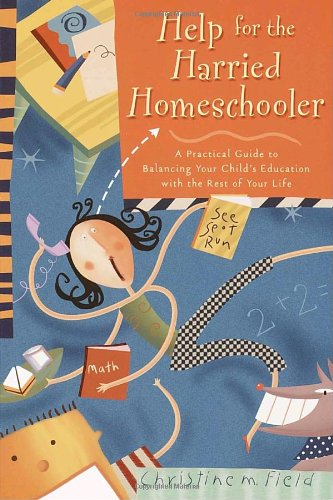 Help for the Harried Homeschooler: A Practical Guide to Balancing Your Child's Education with the Rest of Your Life 9780877887942