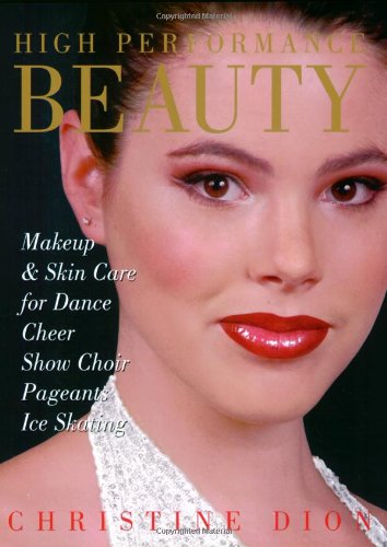 High Performance Beauty: Makeup & Skin Care for Dance, Cheer, Show Choir, Pageants & Ice Skating 9780871273031