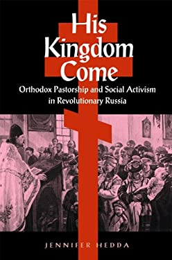His Kingdom Come: Orthodox Pastorship and Social Activism in Revolutionary Russia 9780875803821