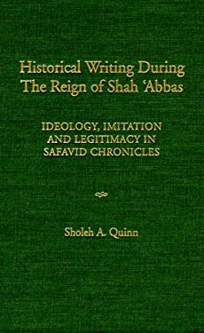 Historical Writing During the Reign of Shah 'Abbas: Ideology, Imitation, and Legitimacy in Safavid Chronicles 9780874806434