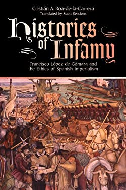 Histories of Infamy: Francisco Lopez de Gomara and the Ethics of Spanish Imperialism 9780870818134