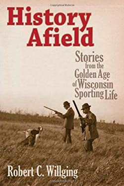 History Afield: Stories from the Golden Age of Wisconsin Sporting Life 9780870204296