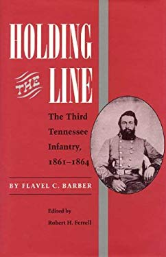 Holding the Line: The Third Tennessee Infantry, 1861-1864 Flavel C. Barber and Robert H. Ferrell
