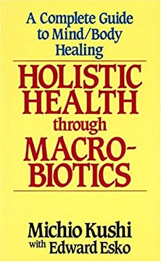 Holistic Health Through Macrobiotics: A Complete Guide to Mind/Body Healing 9780870408953