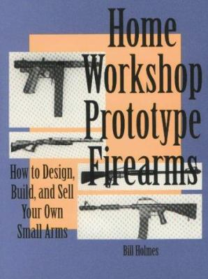 Home Workshop Prototype Firearms: How to Design, Build, and Sell Your Own Small Arms 9780873647922