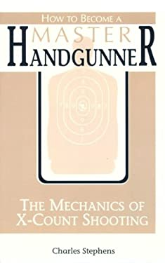 How to Become a Master Handgunner: The Mechanics of X-Count Shooting 9780873647090