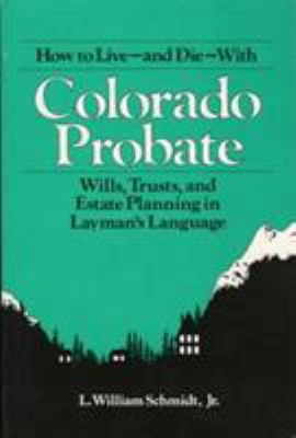 How to Live and Die with Colorado Probate: Wills, Trusts, and Estate Planning in Layman's Language 9780872011182