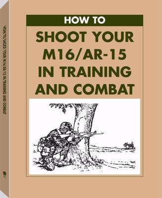 How to Shoot Your M16/AR-15 in Training and Combat 9780873648882